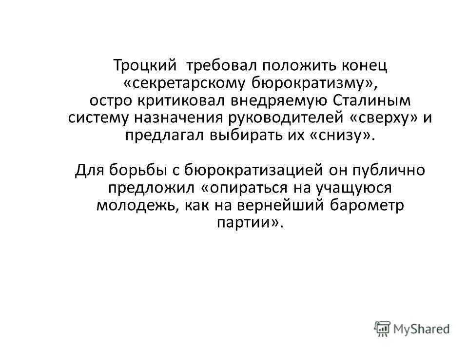 Троцкий требовал положить конец «секретарскому бюрократизму», остро критиковал внедряемую Сталиным систему назначения руководителей «сверху» и предлагал выбирать их «снизу». Для борьбы с бюрократизацией он публично предложил «опираться на учащуюся мо