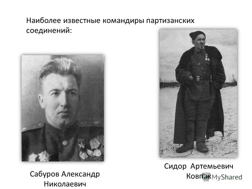 Наиболее известные командиры партизанских соединений: Сидор Артемьевич Ковпак Сабуров Александр Николаевич