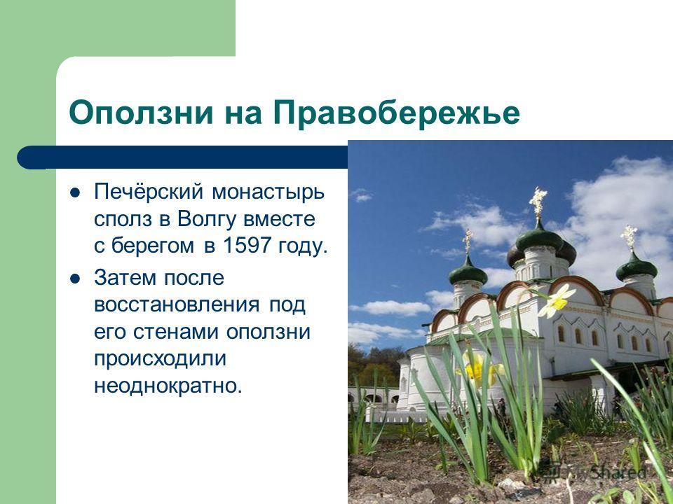 Печёрский монастырь сполз в Волгу вместе с берегом в 1597 году. Затем после восстановления под его стенами оползни происходили неоднократно.