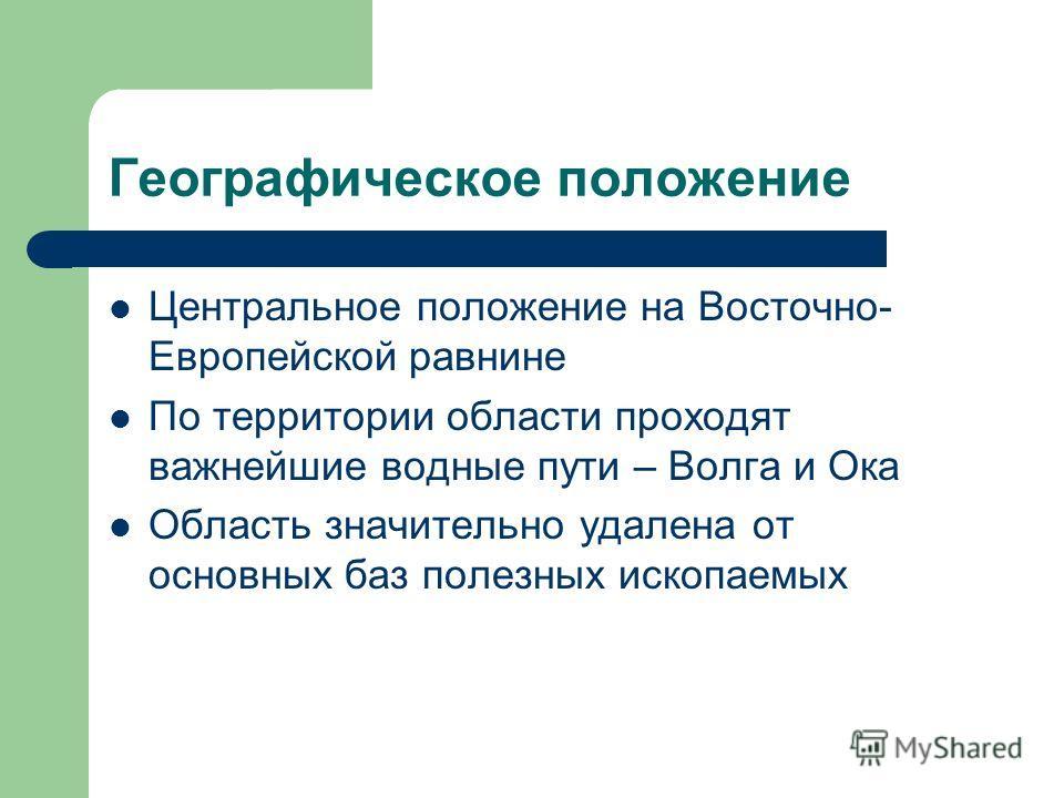 Географическое положение Центральное положение на Восточно- Европейской равнине По территории области проходят важнейшие водные пути – Волга и Ока Область значительно удалена от основных баз полезных ископаемых