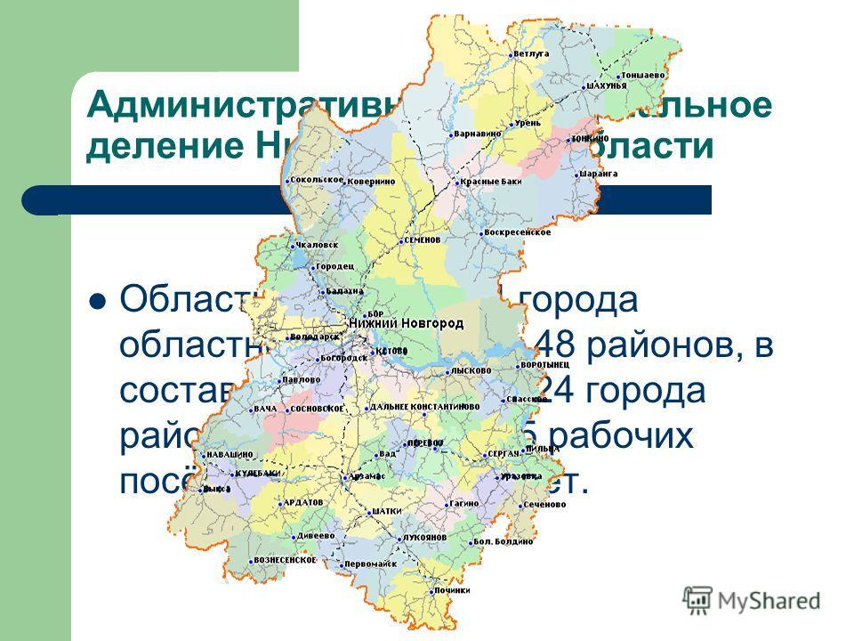 Административно-территориальное деление Нижегородской области Область делится на 4 города областного значения и 48 районов, в состав которых входит 24 города районного значения, 55 рабочих посёлков и 531 сельсовет.