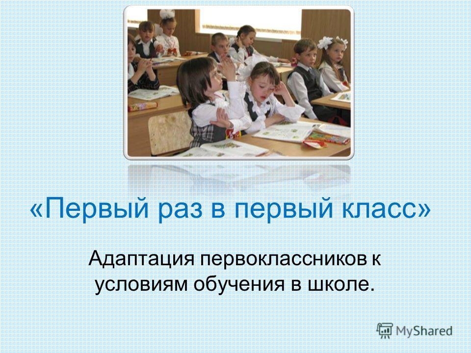 «Первый раз в первый класс» Адаптация первоклассников к условиям обучения в школе.