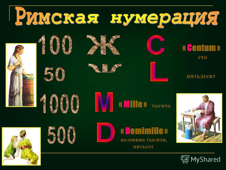 « Centum » сто « Demimille » половина тысячи, пятьсот « Mille » тысяча пятьдесят