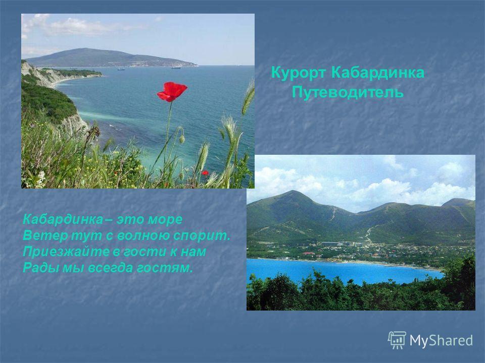 Курорт Кабардинка Путеводитель Кабардинка – это море Ветер тут с волною спорит. Приезжайте в гости к нам Рады мы всегда гостям.