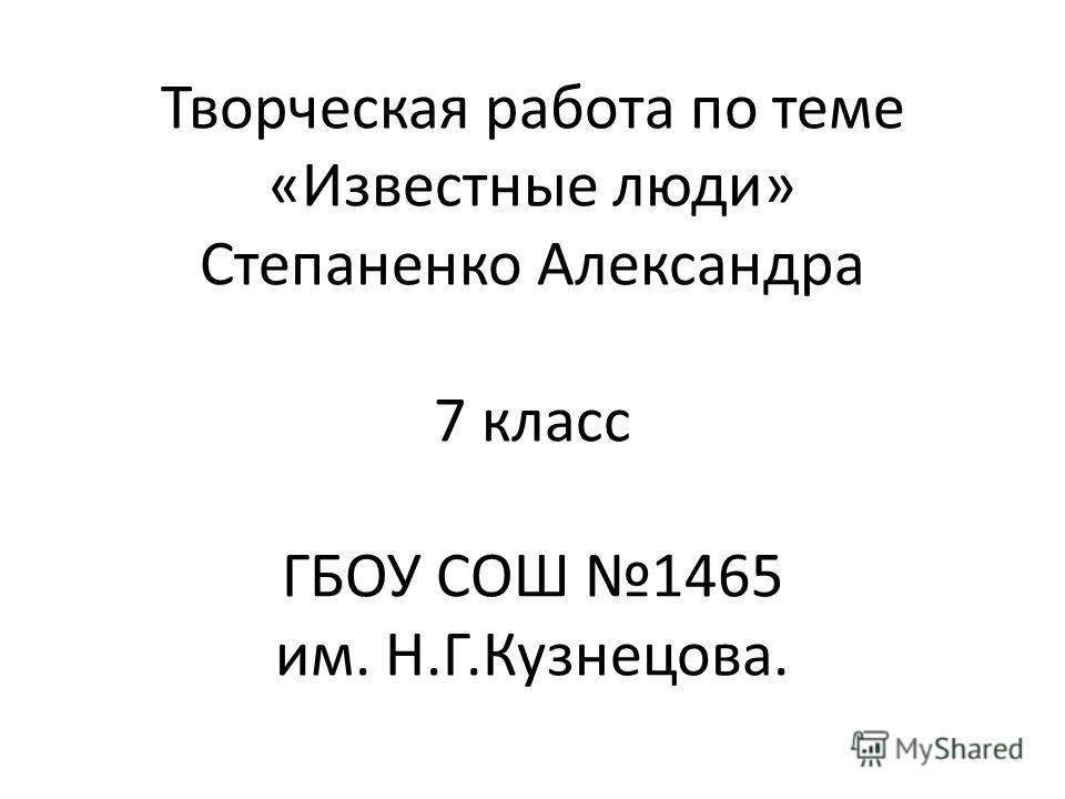 Творческая работа по теме «Известные люди» Степаненко Александра 7 класс ГБОУ СОШ 1465 им. Н.Г.Кузнецова.