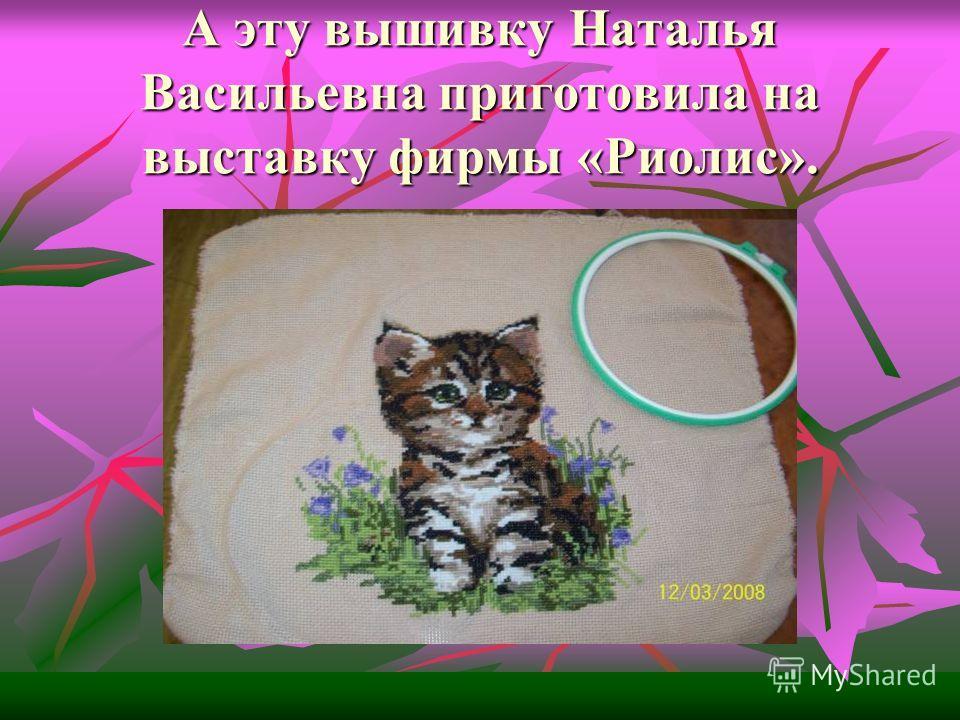 А эту вышивку Наталья Васильевна приготовила на выставку фирмы «Риолис».