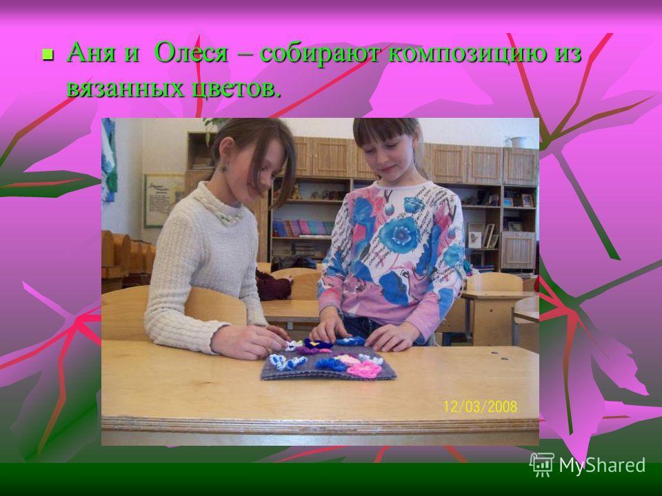 Аня и Олеся – собирают композицию из вязанных цветов. Аня и Олеся – собирают композицию из вязанных цветов.