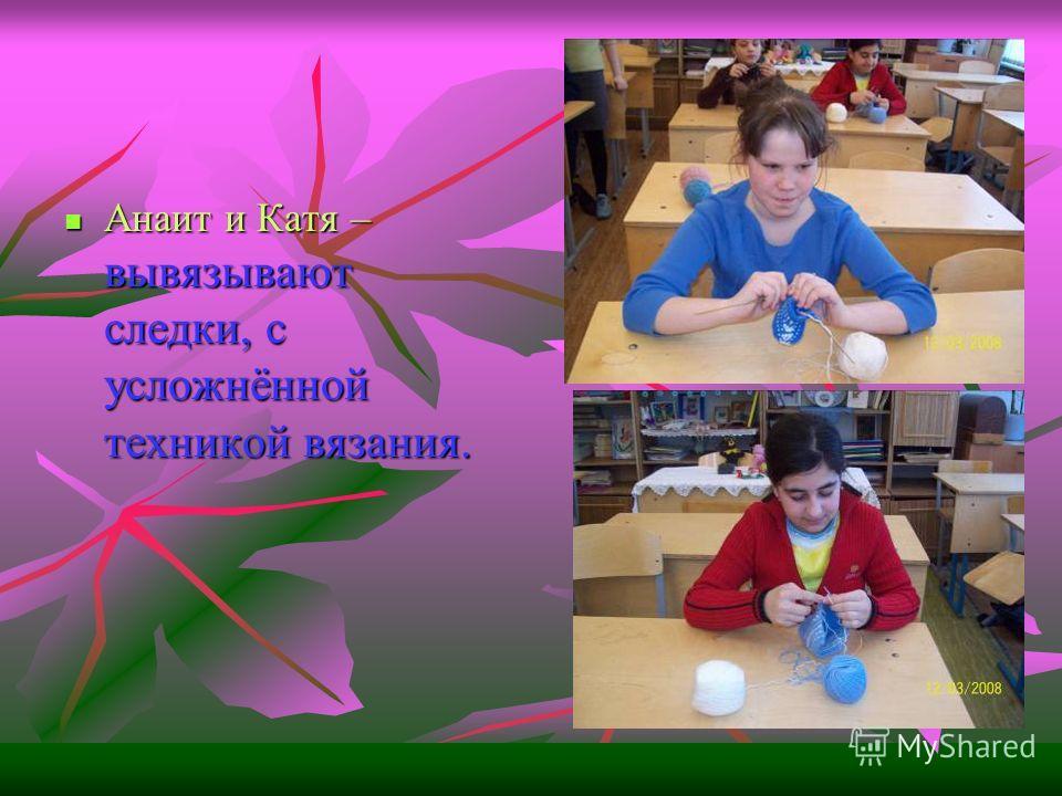 Анаит и Катя – вывязывают следки, с усложнённой техникой вязания.