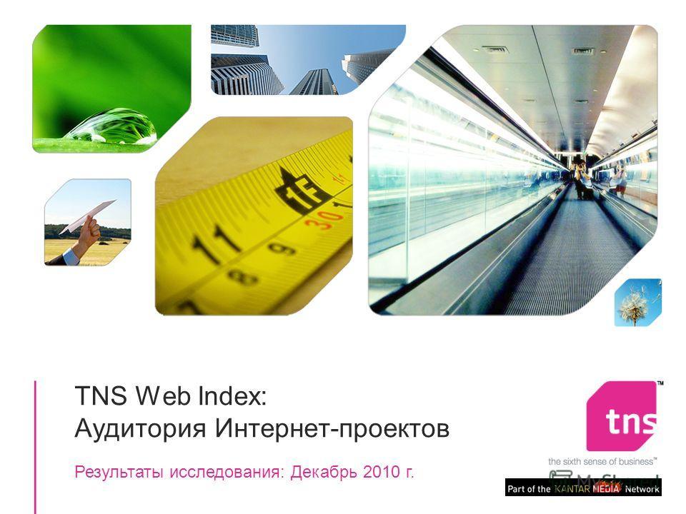 1 TNS Web Index: Аудитория Интернет-проектов Результаты исследования: Декабрь 2010 г.