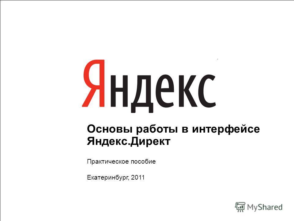 1 Основы работы в интерфейсе Яндекс.Директ Практическое пособие Екатеринбург, 2011