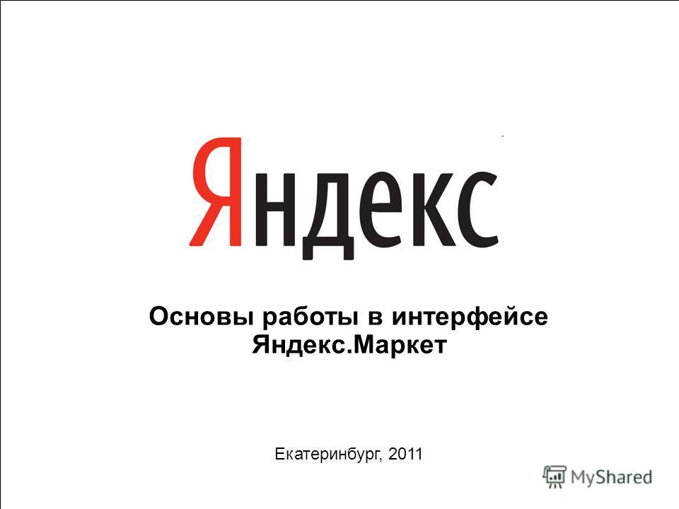 1 Основы работы в интерфейсе Яндекс.Маркет Екатеринбург, 2011