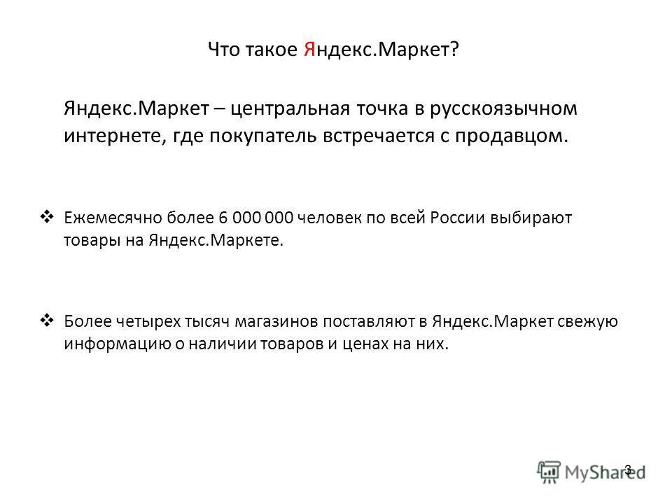 Что такое Яндекс.Маркет? Яндекс.Маркет – центральная точка в русскоязычном интернете, где покупатель встречается с продавцом. Ежемесячно более 6 000 000 человек по всей России выбирают товары на Яндекс.Маркете. Более четырех тысяч магазинов поставляю