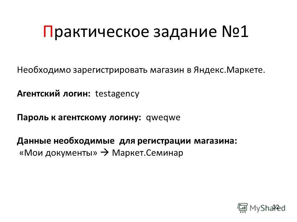 Необходимо зарегистрировать магазин в Яндекс.Маркете. Агентский логин: testagency Пароль к агентскому логину: qweqwe Данные необходимые для регистрации магазина: «Мои документы» Маркет.Семинар Практическое задание 1 32