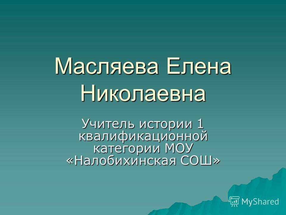 Масляева Елена Николаевна Учитель истории 1 квалификационной категории МОУ «Налобихинская СОШ»