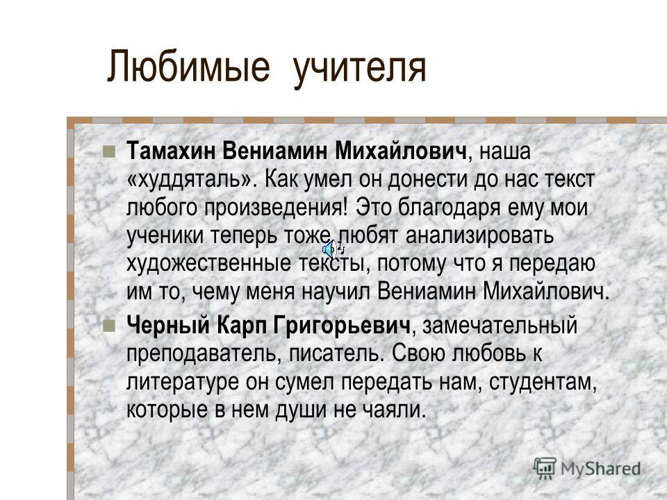 Любимые учителя Тамахин Вениамин Михайлович, наша «худдяталь». Как умел он донести до нас текст любого произведения! Это благодаря ему мои ученики теперь тоже любят анализировать художественные тексты, потому что я передаю им то, чему меня научил Вен