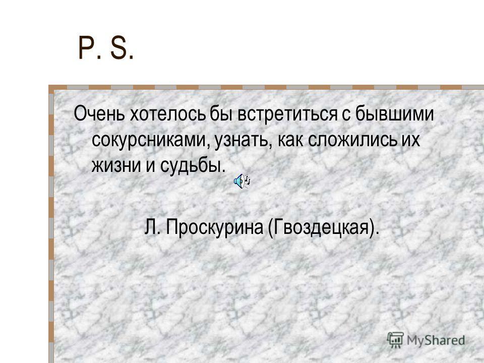 P. S. Очень хотелось бы встретиться с бывшими сокурсниками, узнать, как сложились их жизни и судьбы. Л. Проскурина (Гвоздецкая).