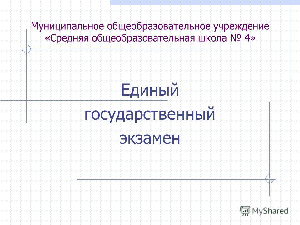 Муниципальное общеобразовательное учреждение «Средняя общеобразовательная школа 4» Единый государственный экзамен