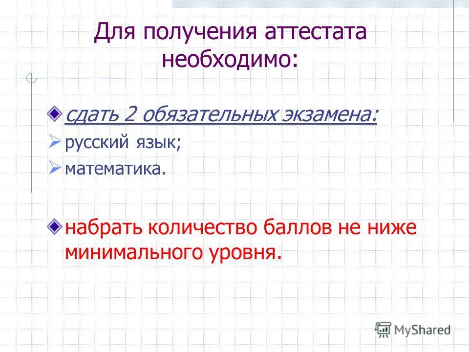 Для получения аттестата необходимо: сдать 2 обязательных экзамена: русский язык; математика. набрать количество баллов не ниже минимального уровня.