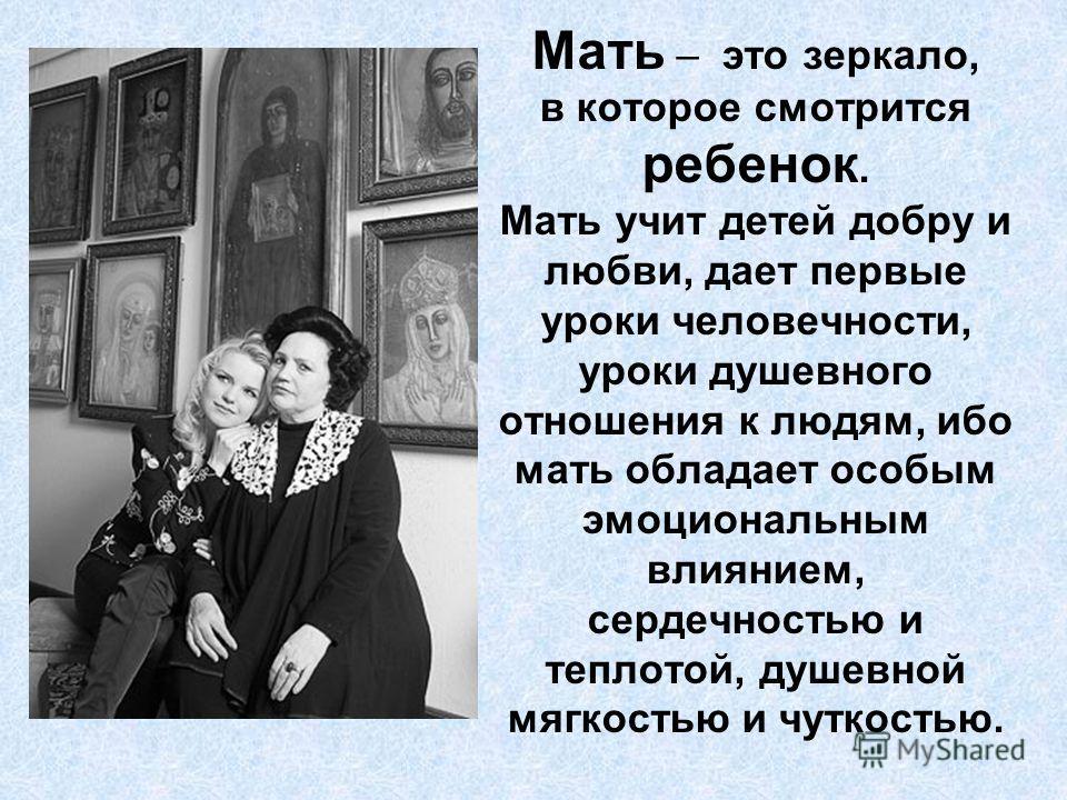 Мать – это зеркало, в которое смотрится ребенок. Мать учит детей добру и любви, дает первые уроки человечности, уроки душевного отношения к людям, ибо мать обладает особым эмоциональным влиянием, сердечностью и теплотой, душевной мягкостью и чуткость