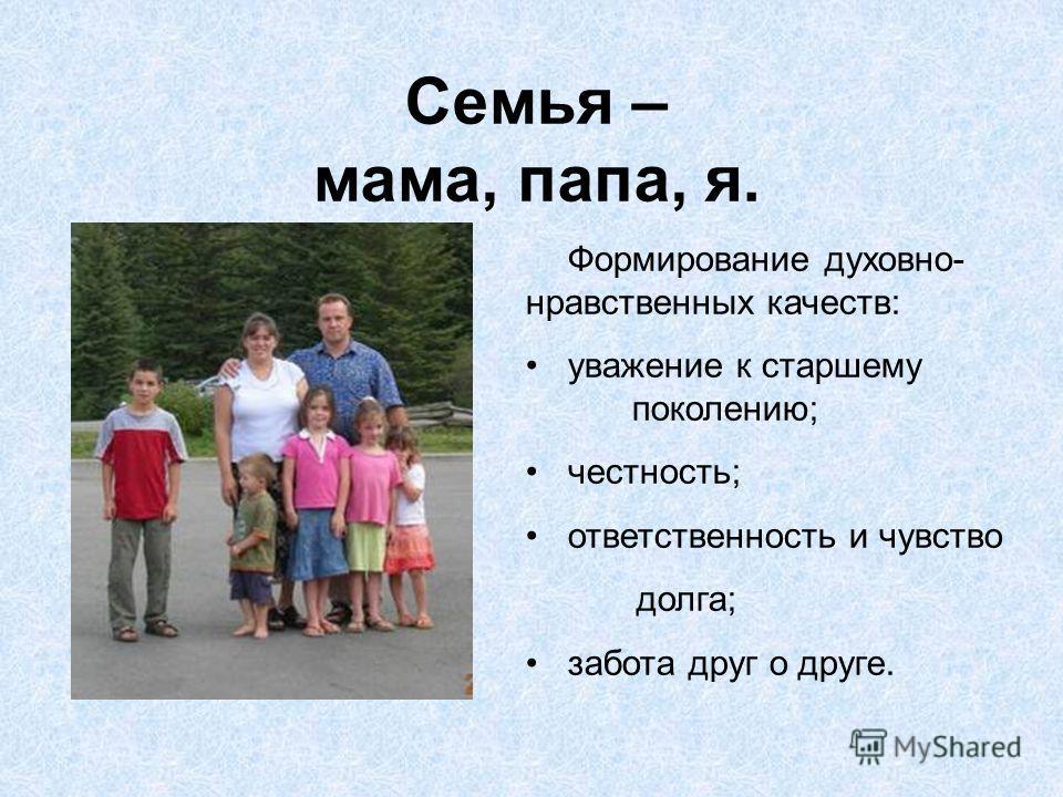 Семья – мама, папа, я. Формирование духовно- нравственных качеств: уважение к старшему поколению; честность; ответственность и чувство долга; забота друг о друге.