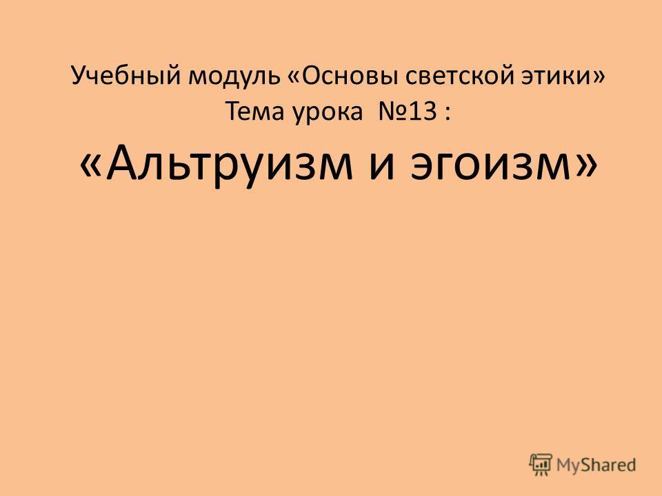 Учебный модуль «Основы светской этики» Тема урока 13 : «Альтруизм и эгоизм»