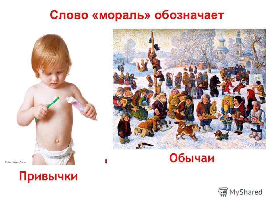 Слово «мораль» обозначает Привычки Обычаи