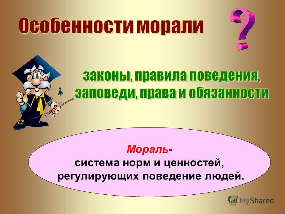 Мораль- система норм и ценностей, регулирующих поведение людей.