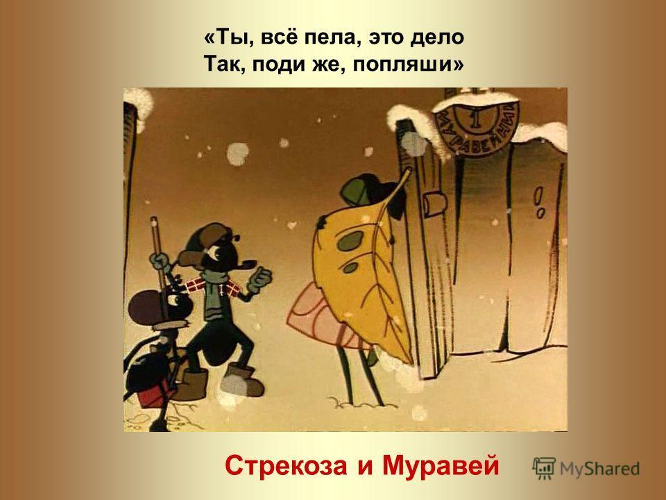 «Ты, всё пела, это дело Так, поди же, попляши» Стрекоза и Муравей