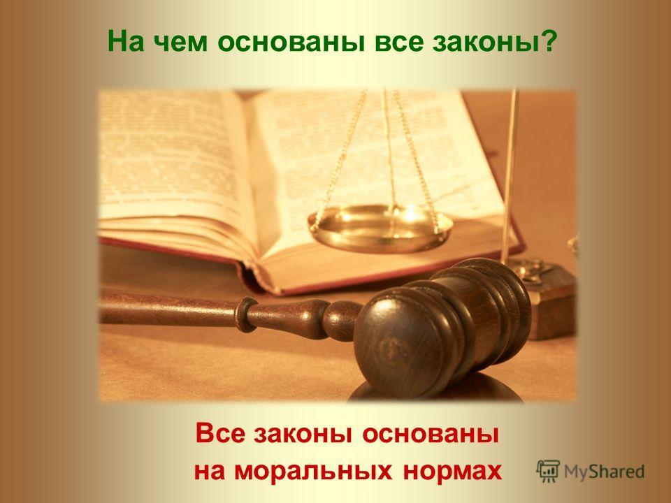 На чем основаны все законы? Все законы основаны на моральных нормах