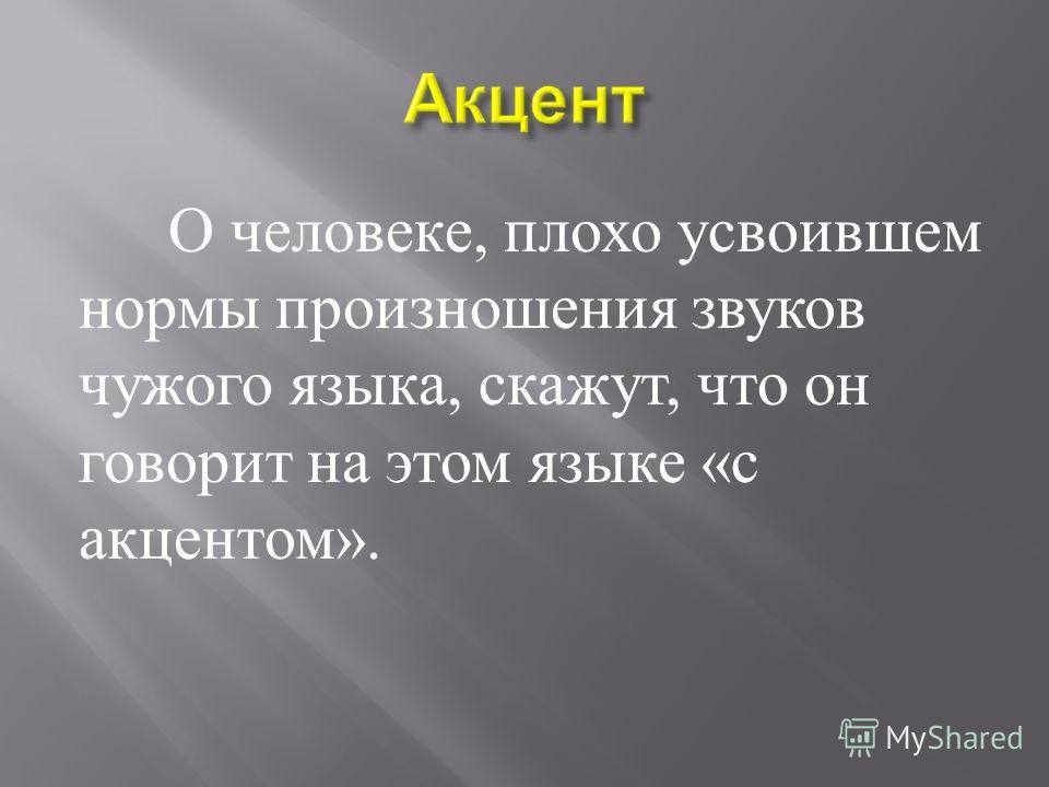О человеке, плохо усвоившем нормы произношения звуков чужого языка, скажут, что он говорит на этом языке « с акцентом ».