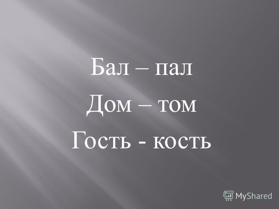 Бал – пал Дом – том Гость - кость