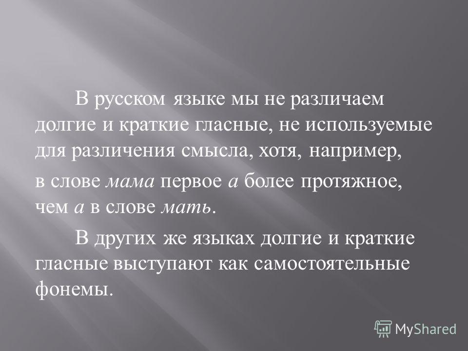 В русском языке мы не различаем долгие и краткие гласные, не используемые для различения смысла, хотя, например, в слове мама первое а более протяжное, чем а в слове мать. В других же языках долгие и краткие гласные выступают как самостоятельные фоне