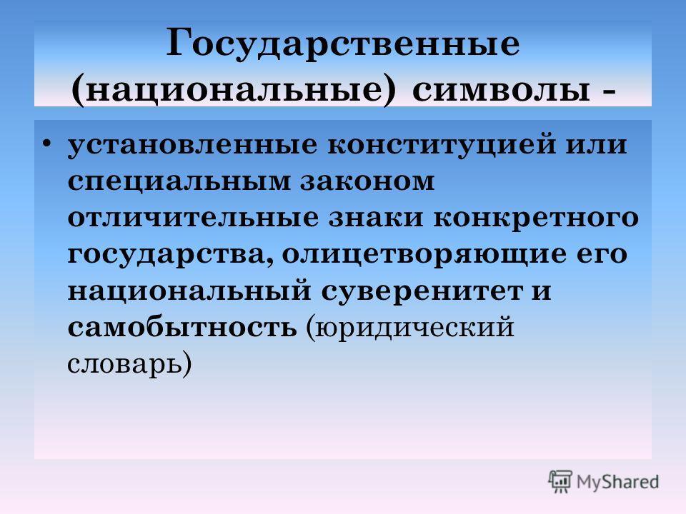 Государственные (национальные) символы - установленные конституцией или специальным законом отличительные знаки конкретного государства, олицетворяющие его национальный суверенитет и самобытность (юридический словарь)