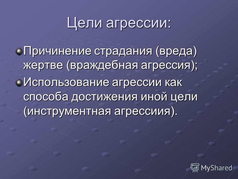 Цели агрессии: Причинение страдания (вреда) жертве (враждебная агрессия); Использование агрессии как способа достижения иной цели (инструментная агрессиия).