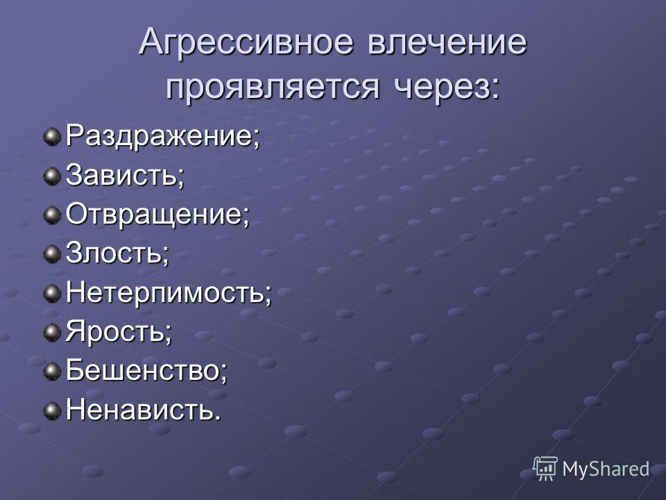 Агрессивное влечение проявляется через: Раздражение;Зависть;Отвращение;Злость;Нетерпимость;Ярость;Бешенство;Ненависть.