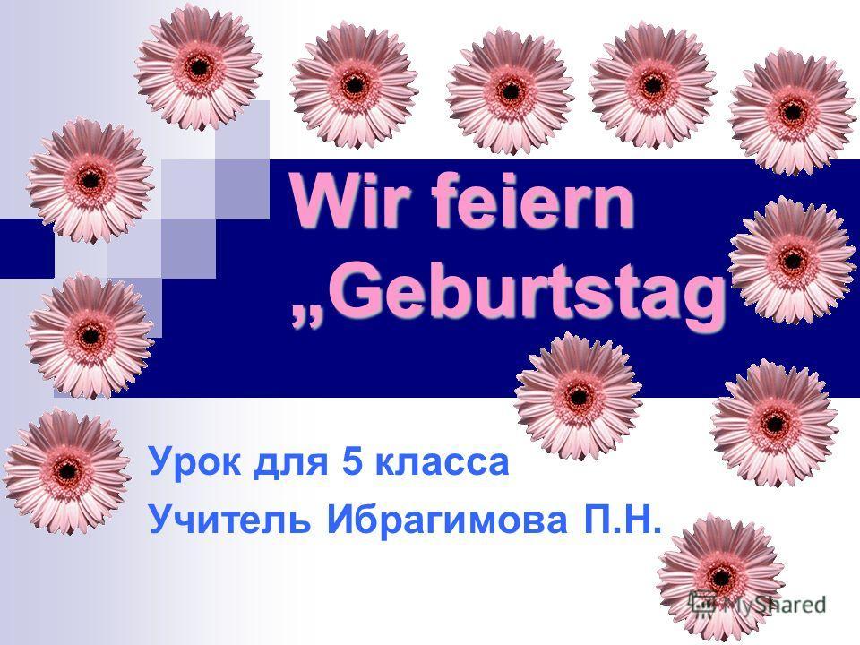 Wir feiern Geburtstag Урок для 5 класса Учитель Ибрагимова П.Н.
