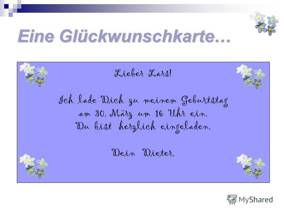 Eine Glückwunschkarte… Lieber Lars! Ich lade Dich zu meinem Geburtstag am 30. März um 16 Uhr ein. Du bist herzlich eingeladen. Dein Dieter.
