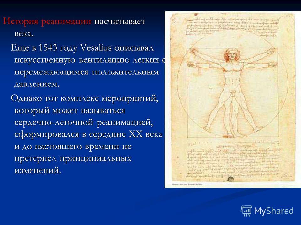 История реанимации насчитывает века. Еще в 1543 году Vesalius описывал искусственную вентиляцию легких с перемежающимся положительным давлением. Еще в 1543 году Vesalius описывал искусственную вентиляцию легких с перемежающимся положительным давление