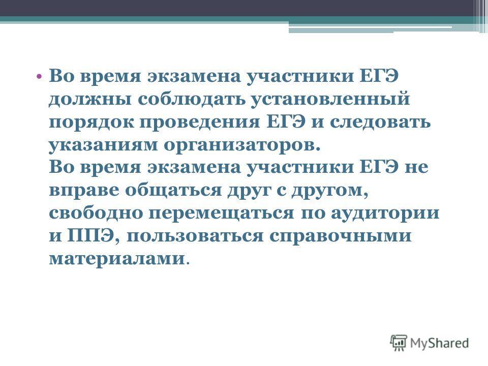 Во время экзамена участники ЕГЭ должны соблюдать установленный порядок проведения ЕГЭ и следовать указаниям организаторов. Во время экзамена участники ЕГЭ не вправе общаться друг с другом, свободно перемещаться по аудитории и ППЭ, пользоваться справо