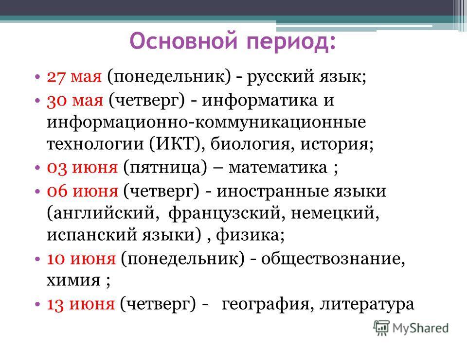 Основной период: 27 мая (понедельник) - русский язык; 30 мая (четверг) - информатика и информационно-коммуникационные технологии (ИКТ), биология, история; 03 июня (пятница) – математика ; 06 июня (четверг) - иностранные языки (английский, французский