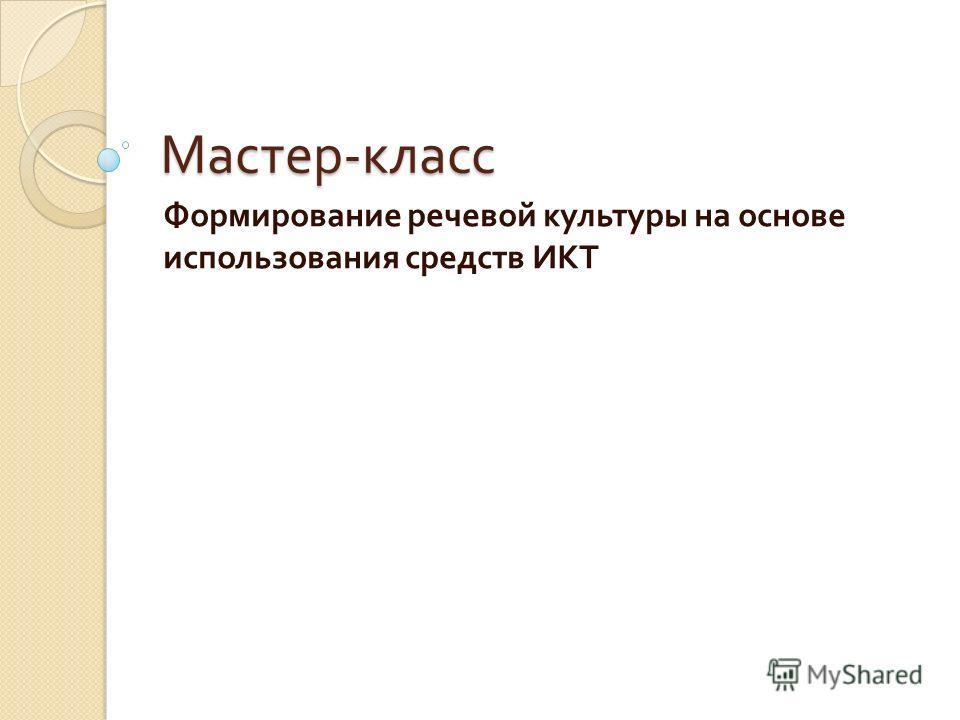 Мастер - класс Формирование речевой культуры на основе использования средств ИКТ