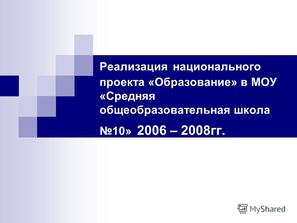Реализация национального проекта «Образование» в МОУ «Средняя общеобразовательная школа 10» 2006 – 2008гг.