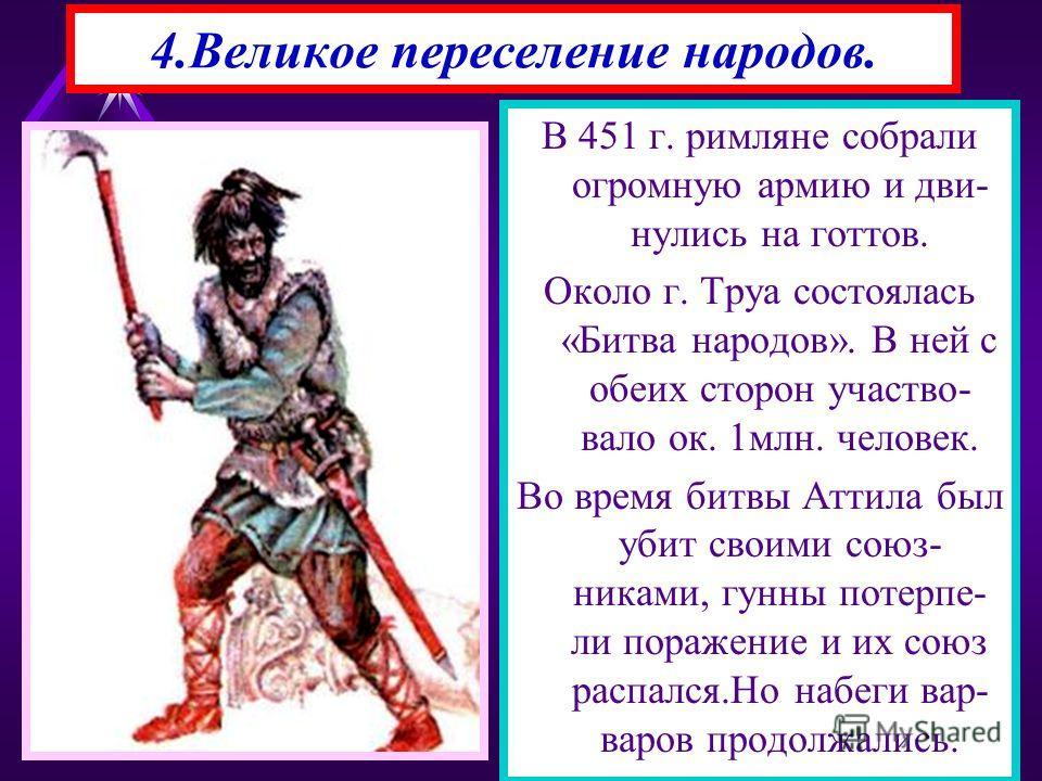 4.Великое переселение народов. В 451 г. римляне собрали огромную армию и дви- нулись на готтов. Около г. Труа состоялась «Битва народов». В ней с обеих сторон участво- вало ок. 1млн. человек. Во время битвы Аттила был убит своими союз- никами, гунны