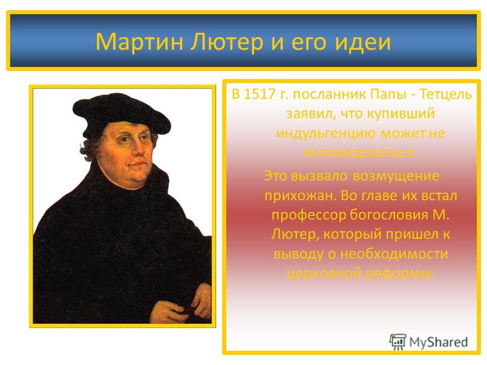 Мартин Лютер и его идеи В 1517 г. посланник Папы - Тетцель заявил, что купивший индульгенцию может не исповедоваться. Это вызвало возмущение прихожан. Во главе их встал профессор богословия М. Лютер, который пришел к выводу о необходимости церковной
