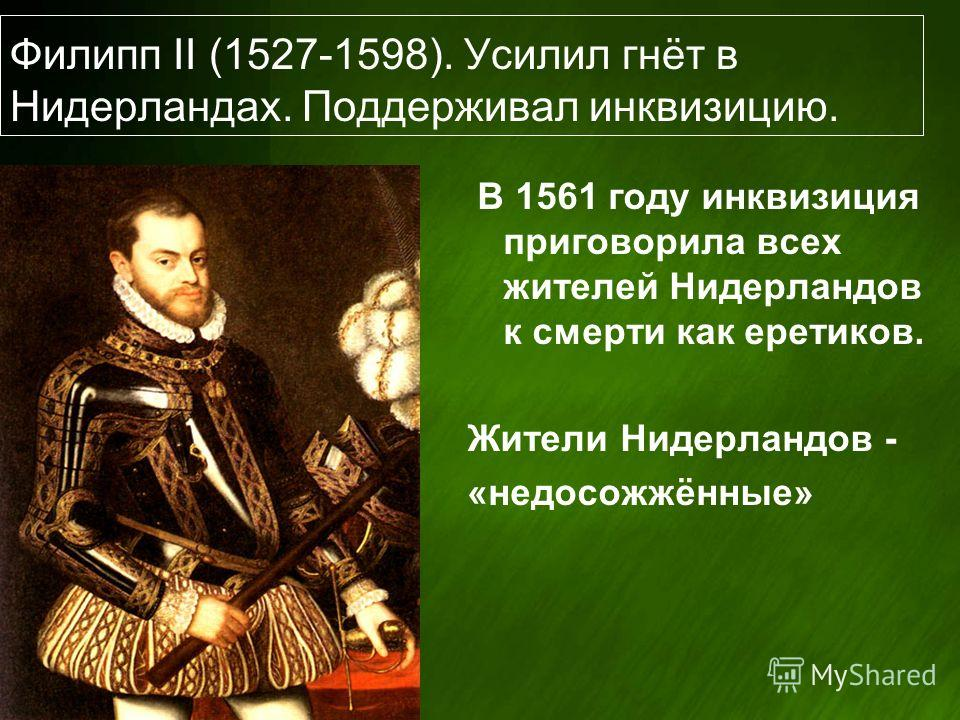 Филипп II (1527-1598). Усилил гнёт в Нидерландах. Поддерживал инквизицию. В 1561 году инквизиция приговорила всех жителей Нидерландов к смерти как еретиков. Жители Нидерландов - «недосожжённые»
