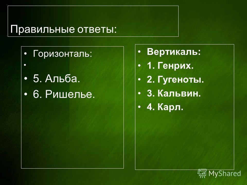 Правильные ответы: Горизонталь: 5. Альба. 6. Ришелье. Вертикаль: 1. Генрих. 2. Гугеноты. 3. Кальвин. 4. Карл.