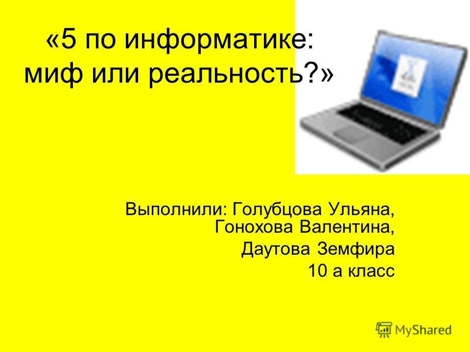 «5 по информатике: миф или реальность?» Выполнили: Голубцова Ульяна, Гонохова Валентина, Даутова Земфира 10 а класс