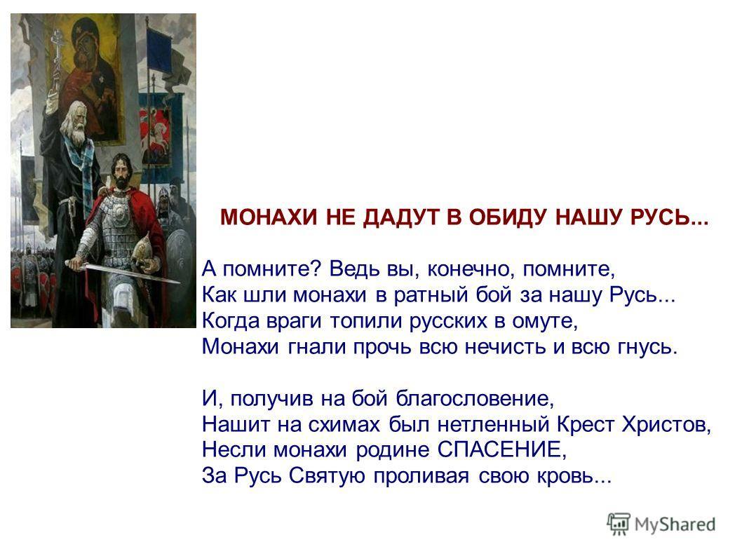 МОНАХИ НЕ ДАДУТ В ОБИДУ НАШУ РУСЬ... А помните? Ведь вы, конечно, помните, Как шли монахи в ратный бой за нашу Русь... Когда враги топили русских в омуте, Монахи гнали прочь всю нечисть и всю гнусь. И, получив на бой благословение, Нашит на схимах бы