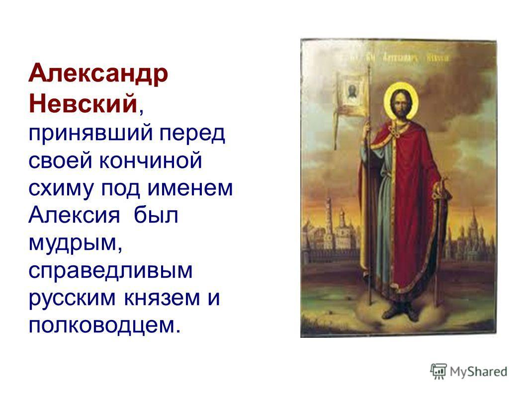 Александр Невский, принявший перед своей кончиной схиму под именем Алексия был мудрым, справедливым русским князем и полководцем.