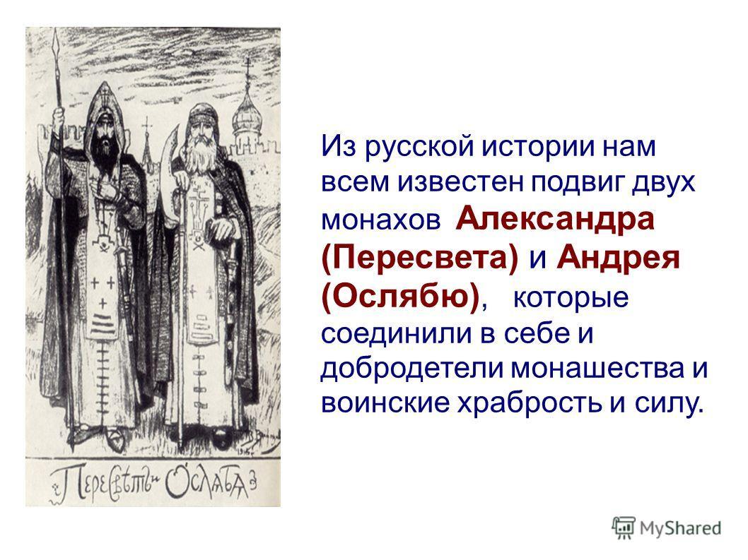 Из русской истории нам всем известен подвиг двух монахов Александра (Пересвета) и Андрея (Ослябю), которые соединили в себе и добродетели монашества и воинские храбрость и силу.